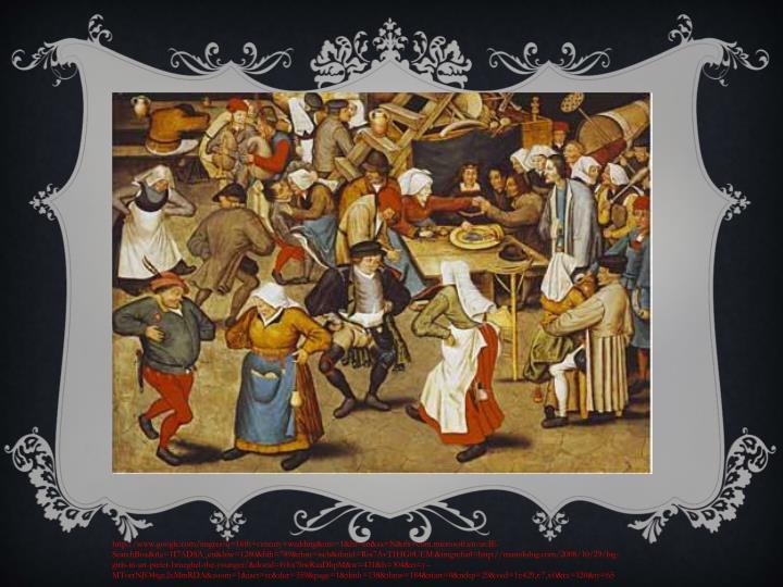 http://www.google.com/imgres?q=16th+century+wedding&um=1&hl=en&sa=N&rls=com.microsoft:en-us:IE-SearchBox&rlz=1I7ADSA_en&biw=1280&bih=789&tbm=isch&tbnid=Roi7AvT1HG0UEM:&imgrefurl=http://manolobig.com/2008/10/29/big-girls-in-art-pieter-brueghel-the-younger/&docid=fvhx7bwRaaDbpM&w=431&h=304&ei=y--MTorrNJO4tge2xMmRDA&zoom=1&iact=rc&dur=359&page=1&tbnh=138&tbnw=184&start=0&ndsp=29&ved=1t:429,r:7,s:0&tx=120&ty=65