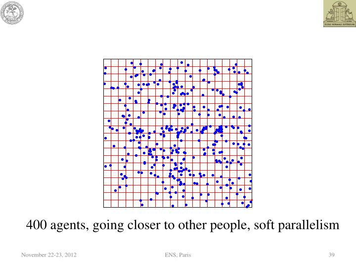 400 agents, going closer to other people, soft parallelism