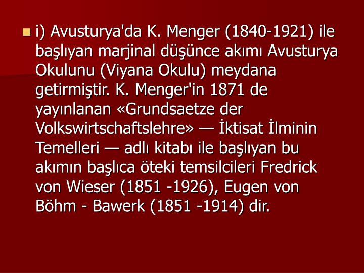 i) Avusturya'da K. Menger (1840-1921) ile balyan marjinal dnce akm Avusturya Okulunu (Viyana Okulu) meydana getirmitir. K. Menger'in 1871 de yaynlanan Grundsaetze der Volkswirtschaftslehre  ktisat lminin Temelleri  adl kitab ile balyan bu akmn balca teki temsilcileri Fredrick von Wieser (1851 -1926), Eugen von Bhm - Bawerk (1851 -1914) dir.