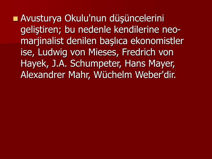 Avusturya Okulu'nun dncelerini gelitiren; bu nedenle kendilerine neo-marjinalist denilen balca ekonomistler ise, Ludwig von Mieses, Fredrich von Hayek, J.A. Schumpeter, Hans Mayer, Alexandrer Mahr, Wchelm Weber'dir.
