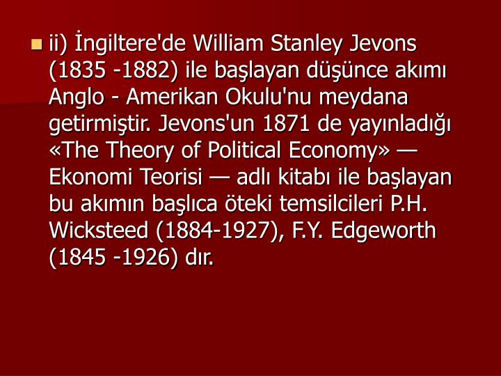 ii) ngiltere'de William Stanley Jevons (1835 -1882) ile balayan dnce akm Anglo - Amerikan Okulu'nu meydana getirmitir. Jevons'un 1871 de yaynlad The Theory of Political Economy  Ekonomi Teorisi  adl kitab ile balayan bu akmn balca teki temsilcileri P.H. Wicksteed (1884-1927), F.Y. Edgeworth (1845 -1926) dr.