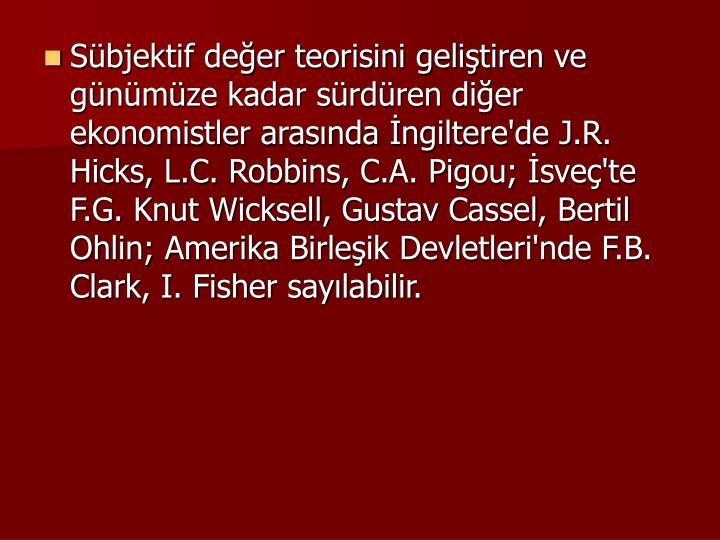 Sbjektif deer teorisini gelitiren ve gnmze kadar srdren dier ekonomistler arasnda ngiltere'de J.R. Hicks, L.C. Robbins, C.A. Pigou; sve'te F.G. Knut Wicksell, Gustav Cassel, Bertil Ohlin; Amerika Birleik Devletleri'nde F.B. Clark, I. Fisher saylabilir.