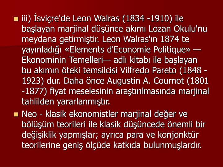 iii) svire'de Leon Walras (1834 -1910) ile balayan marjinal dnce akm Lozan Okulu'nu meydana getirmitir. Leon Walras'n 1874 te yaynlad Elements d'Economie Politique Ekonominin Temelleri adl kitab ile balayan bu akmn teki temsilcisi Vilfredo Pareto (1848 -1923) dur. Daha nce Augustin A. Cournot (1801 -1877) fiyat meselesinin aratrlmasnda marjinal tahlilden yararlanmtr.