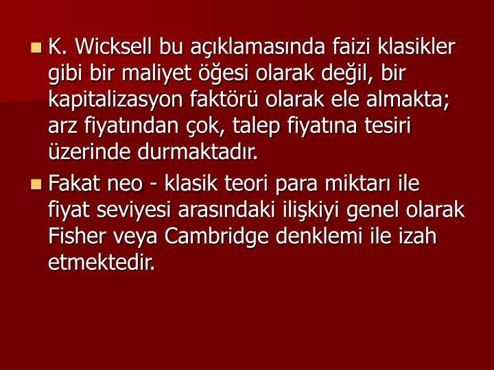K. Wicksell bu aklamasnda faizi klasikler gibi bir maliyet esi olarak deil, bir kapitalizasyon faktr olarak ele almakta; arz fiyatndan ok, talep fiyatna tesiri zerinde durmaktadr.