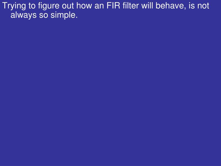 Trying to figure out how an FIR filter will behave, is not always so simple.