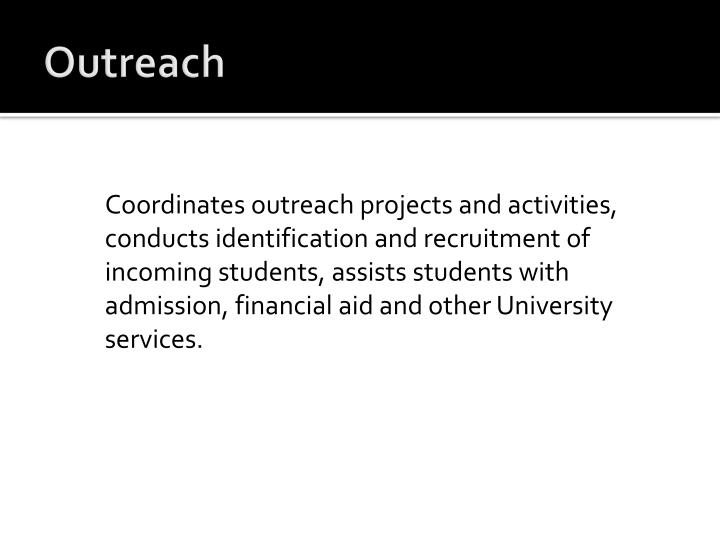 Coordinates outreach projects and activities, conducts identification and recruitment of incoming students, assists students with admission, financial aid and other University services.