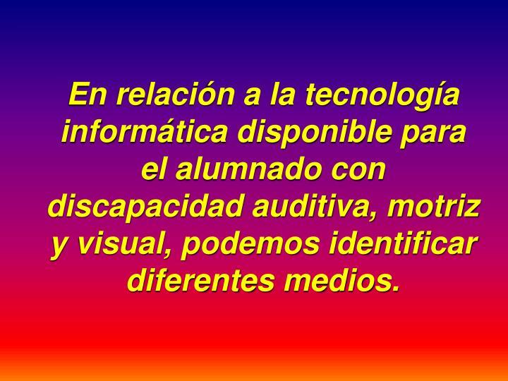 En relación a la tecnología informática disponible para el alumnado con discapacidad auditiva, motriz y visual, podemos identificar diferentes medios.