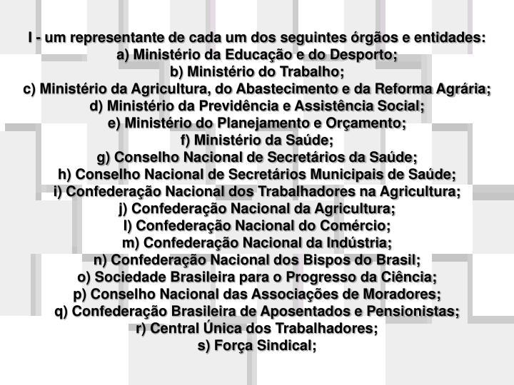 I - um representante de cada um dos seguintes órgãos e entidades: