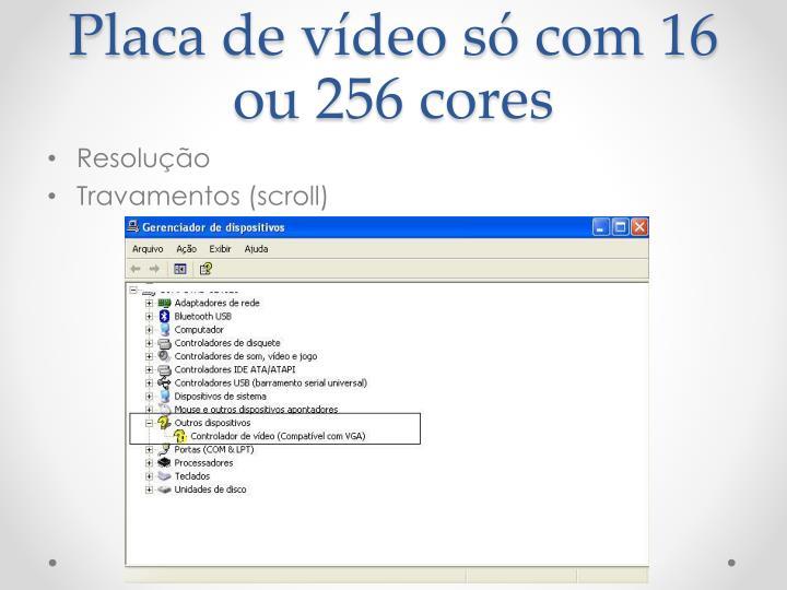Placa de vídeo só com 16 ou 256 cores