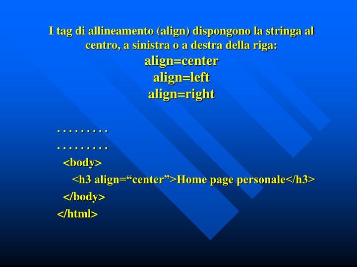 I tag di allineamento (align) dispongono la stringa al centro, a sinistra o a destra della riga: