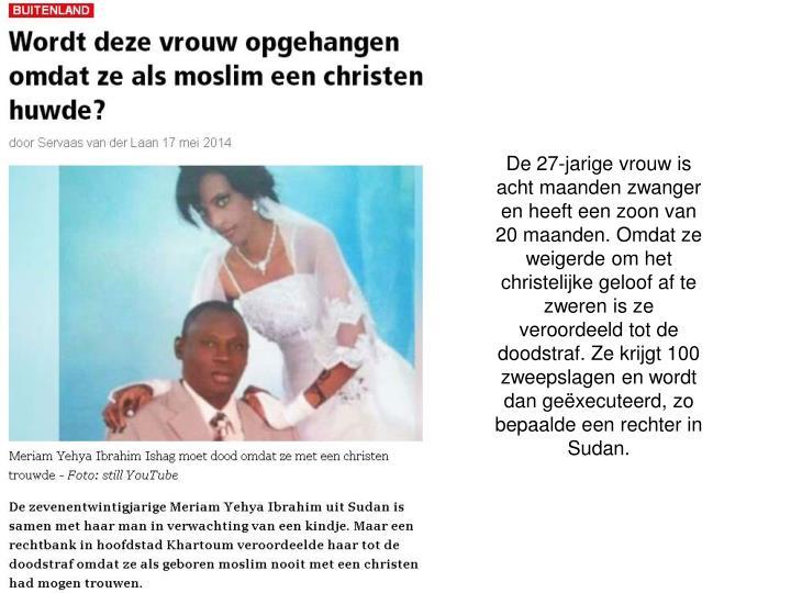 De 27-jarige vrouw is acht maanden zwanger en heeft een zoon van 20 maanden. Omdat ze weigerde om het christelijke geloof af te zweren is ze veroordeeld tot de doodstraf. Ze krijgt 100 zweepslagen en wordt dan geëxecuteerd, zo bepaalde een rechter in Sudan.