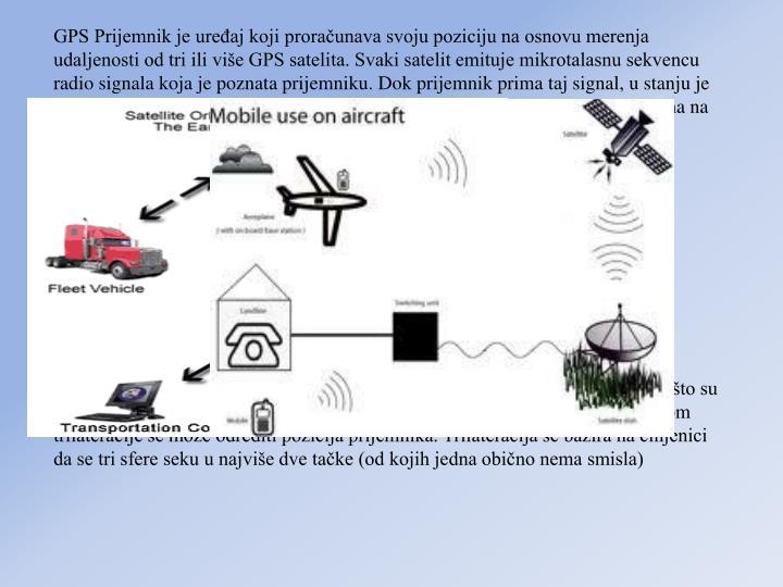 GPS Prijemnik je ureaj koji proraunava svoju poziciju na osnovu merenja udaljenosti od tri ili vie GPS satelita. Svaki satelit emituje mikrotalasnu sekvencu radio signala koja je poznata prijemniku. Dok prijemnik prima taj signal, u stanju je da odredi vreme koje protekne od emitovanja radio signala sa satelita do prijema na svojoj poziciji. Udaljenost prijemnika od satelita se proraunava na osnovu tog vremena, budui da radio signal putuje poznatom brzinom. Signal takoe nosi informaciju o trenutnom poloaju satelita sa kog se emituje.