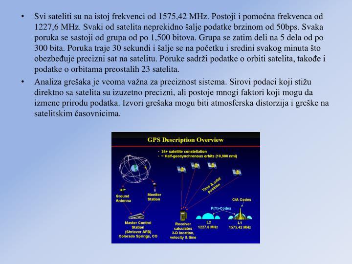 Svi sateliti su na istoj frekvenci od 1575,42 MHz. Postoji i pomona frekvenca od 1227,6 MHz. Svaki od satelita neprekidno alje podatke brzinom od 50bps. Svaka poruka se sastoji od grupa od po 1,500 bitova. Grupa se zatim deli na 5 dela od po 300 bita. Poruka traje 30 sekundi i alje se na poetku i sredini svakog minuta to obezbeuje precizni sat na satelitu. Poruke sadri podatke o orbiti satelita, takoe i podatke o orbitama preostalih 23 satelita.