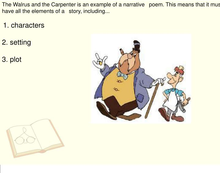 The Walrus and the Carpenter is an example of a narrative poem. This means that it must have all the elements of a story, including...
