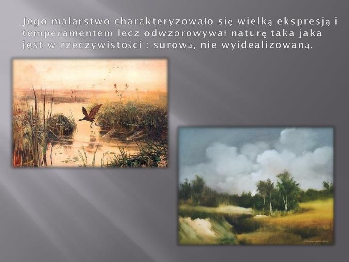 Jego malarstwo charakteryzowało się wielką ekspresją i temperamentem lecz odwzorowywał naturę taka jaka jest w