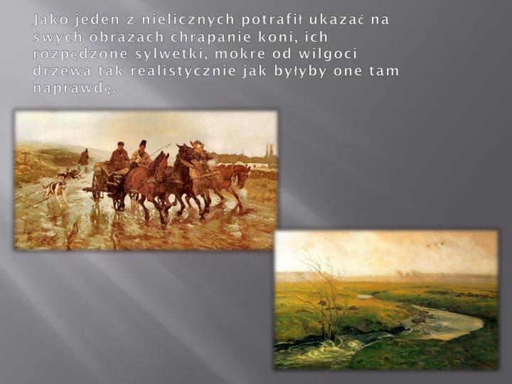 Jako jeden z nielicznych potrafił ukazać na swych obrazach chrapanie koni, ich rozpędzone sylwetki, mokre od wilgoci drzewa tak realistycznie jak byłyby one tam naprawdę.