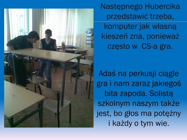 Następnego Hubercika przedstawić trzeba, komputer jak własną kieszeń zna, ponieważ często w  CS-a gra.