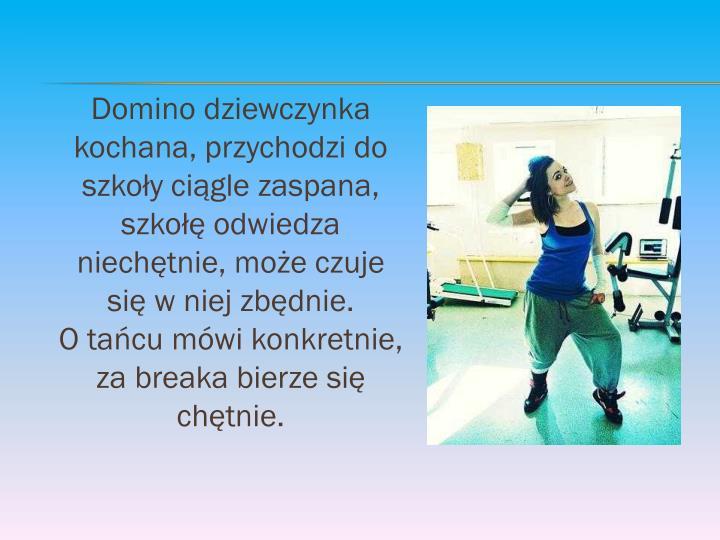 Domino dziewczynka kochana, przychodzi do szkoły ciągle zaspana, szkołę odwiedza niechętnie, może czuje się w niej zbędnie.                  O tańcu mówi konkretnie, za breaka bierze się chętnie.