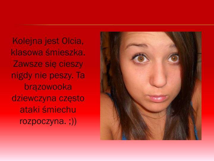 Kolejna jest Olcia, klasowa śmieszka. Zawsze się cieszy nigdy nie peszy. Ta brązowooka dziewczyna często ataki śmiechu rozpoczyna. ;))