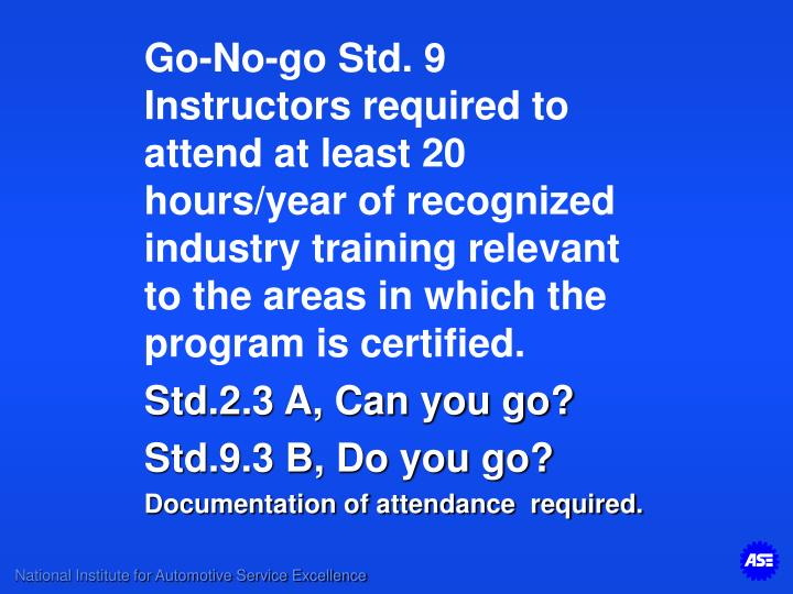 Go-No-go Std. 9 Instructors required to attend at least 20 hours/year of recognized industry training relevant to the areas in which the program is certified.