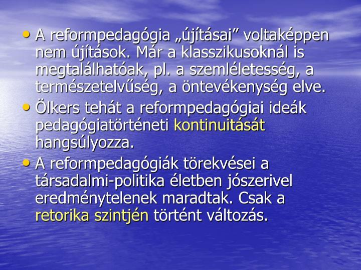 A reformpedaggia jtsai voltakppen nem jtsok. Mr a klasszikusoknl is megtallhatak, pl. a szemlletessg, a termszetelvsg, a ntevkenysg elve.