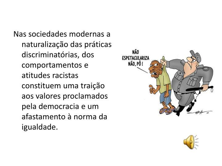 Nas sociedades modernas a naturalização das práticas discriminatórias, dos  comportamentos e atitudes racistas constituem uma traição aos valores proclamados pela democracia e um afastamento à norma da igualdade.