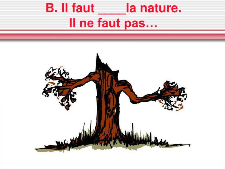 B. Il faut ____la nature.