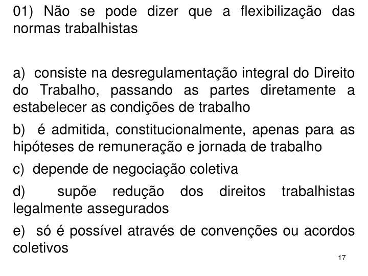 01) No se pode dizer que a flexibilizao das normas trabalhistas