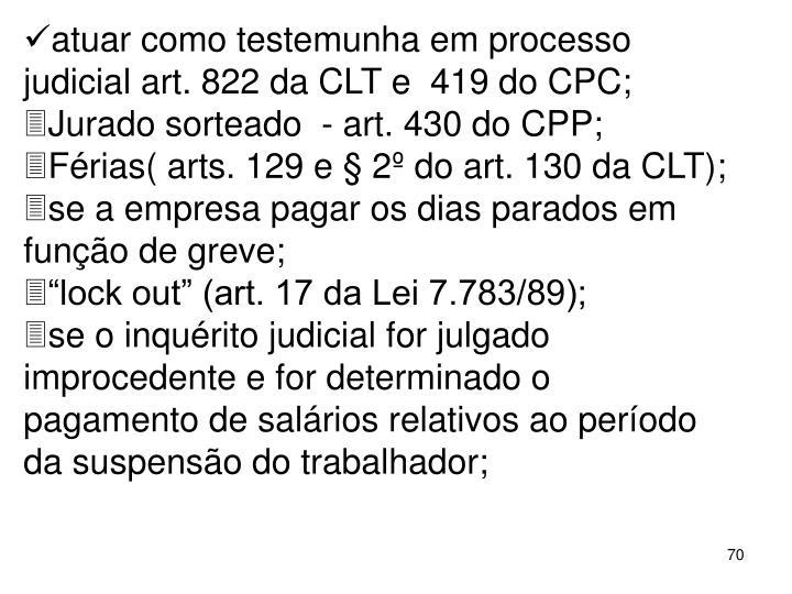 atuar como testemunha em processo judicial art. 822 da CLT e  419 do CPC;
