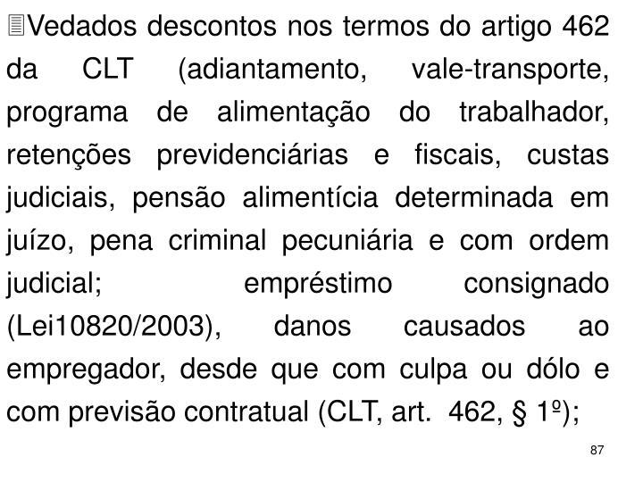 Vedados descontos nos termos do artigo 462 da CLT (adiantamento, vale-transporte, programa de alimentao do trabalhador, retenes previdencirias e fiscais, custas judiciais, penso alimentcia determinada em juzo, pena criminal pecuniria e com ordem judicial;  emprstimo consignado (Lei10820/2003), danos causados ao empregador, desde que com culpa ou dlo e com previso contratual (CLT, art.  462,  1);