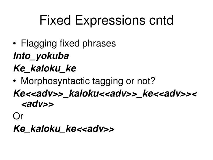 Fixed Expressions cntd
