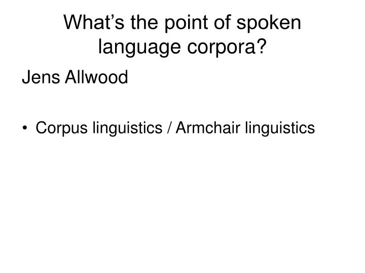 What's the point of spoken language corpora?
