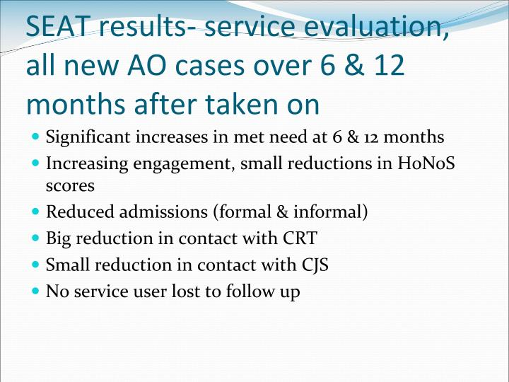 SEAT results- service evaluation, all new AO cases over 6 & 12 months after taken on