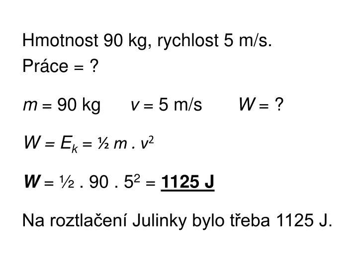 Hmotnost 90 kg, rychlost 5 m/s.