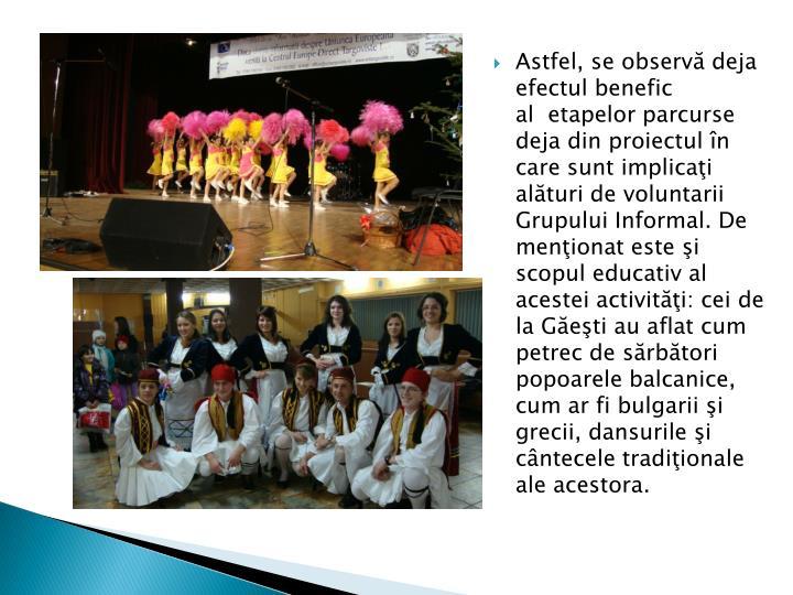 Astfel, se observă deja efectul benefic al etapelor parcurse deja din proiectul în care sunt implicaţi alături de voluntarii Grupului Informal. De menţionat este şi scopul educativ al acestei activităţi: cei de la Găeşti au aflat cum petrec de sărbători popoarele balcanice, cum ar fi bulgarii şi grecii, dansurile şi cântecele tradiţionale ale acestora.