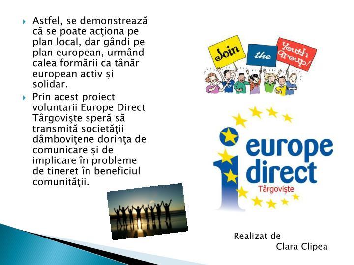Astfel, se demonstrează că se poate acţiona pe plan local, dar gândi pe plan european, urmând calea formării ca tânăr european activ şi solidar.