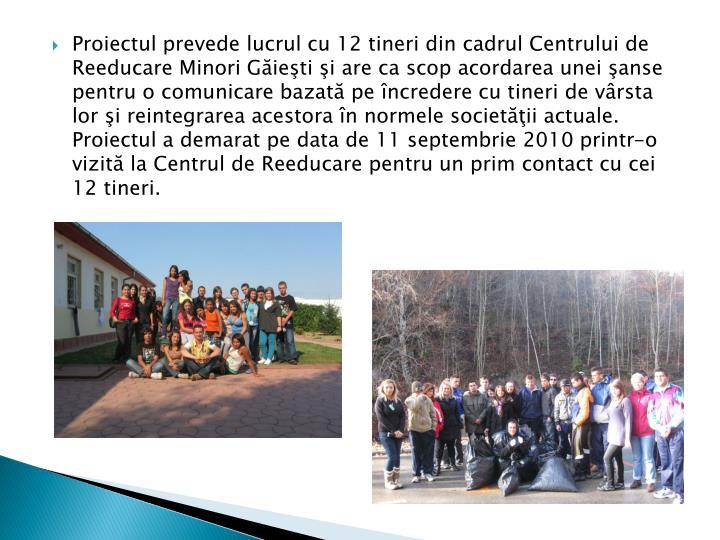 Proiectul prevede lucrul cu 12 tineri din cadrul Centrului de Reeducare Minori Găieşti şi are ca scop acordarea unei şanse pentru o comunicare bazată pe încredere cu tineri de vârsta lor şi reintegrarea acestora în normele societăţii actuale. Proiectul a demarat pe data de 11 septembrie 2010 printr-o vizită la Centrul de Reeducare pentru un prim contact cu cei 12 tineri.