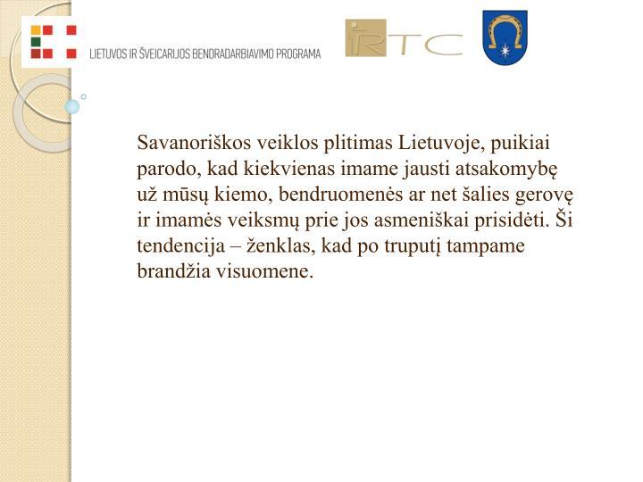Savanoriškos veiklos plitimas Lietuvoje, puikiai parodo, kad kiekvienas imame jausti atsakomybę už mūsų kiemo, bendruomenės ar net šalies gerovę ir imamės veiksmų prie jos asmeniškai prisidėti. Ši tendencija – ženklas, kad po truputį tampame brandžia visuomene.