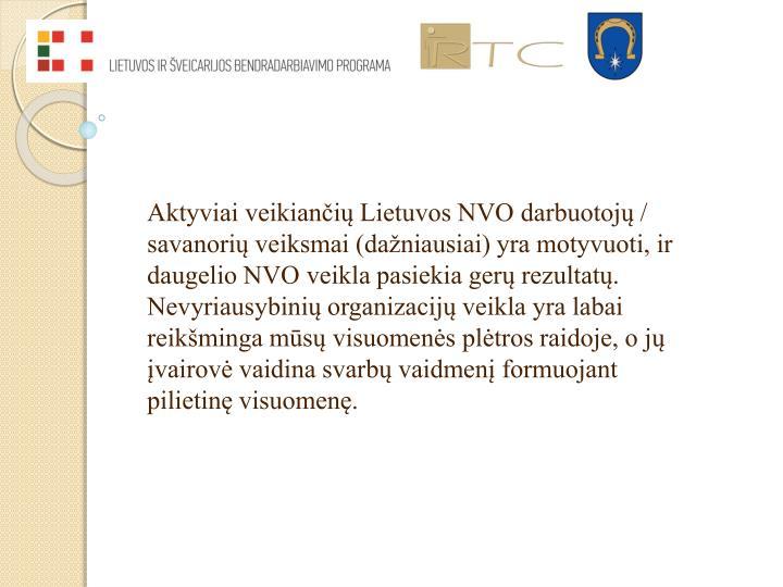 Aktyviai veikiančių Lietuvos NVO darbuotojų / savanorių veiksmai (dažniausiai) yra motyvuoti, ir  daugelio NVO veikla pasiekia gerų rezultatų. Nevyriausybinių organizacijų veikla yra labai reikšminga mūsų visuomenės plėtros raidoje, o jų įvairovė vaidina svarbų vaidmenį formuojant pilietinę visuomenę.