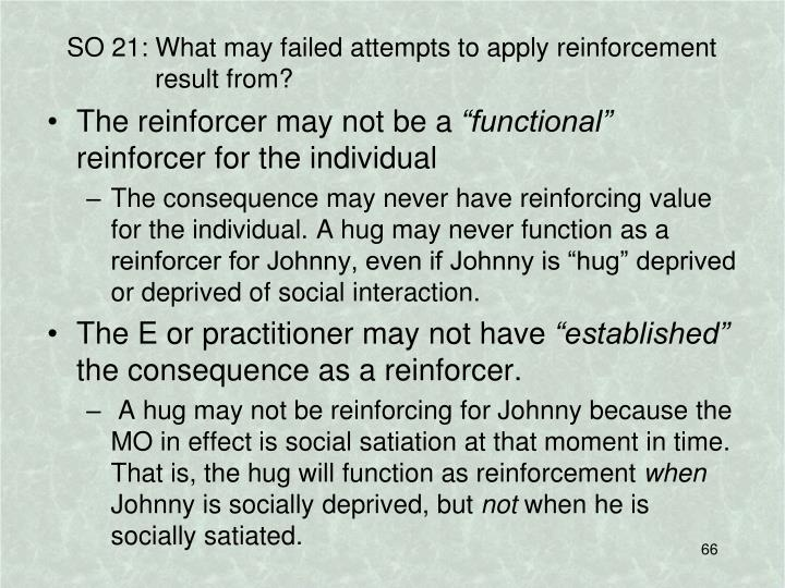 SO 21: What may failed attempts to apply reinforcement result from?