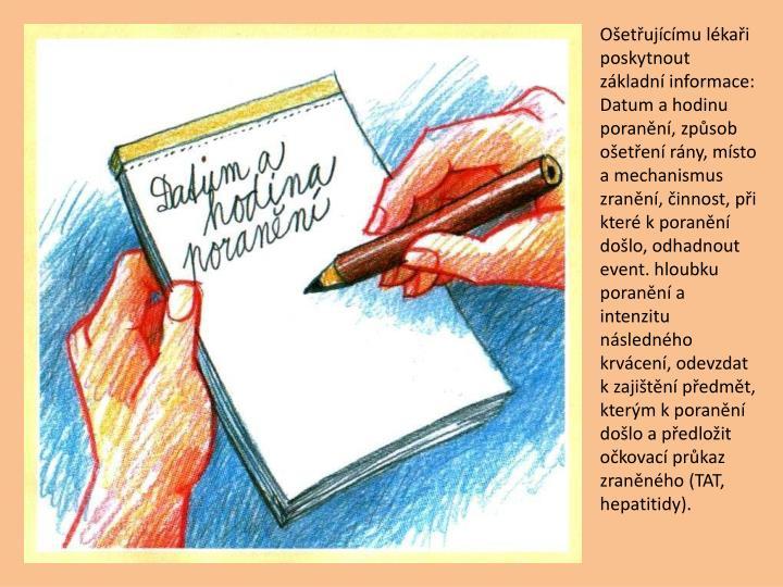 Oetujcmu lkai poskytnout zkladn informace: Datum a hodinu porann, zpsob oeten rny, msto a mechanismus zrann, innost, pi kter k porann dolo, odhadnout event. hloubku porann a intenzitu nslednho krvcen, odevzdat k zajitn pedmt, kterm k porann dolo a pedloit okovac prkaz zrannho (TAT, hepatitidy).
