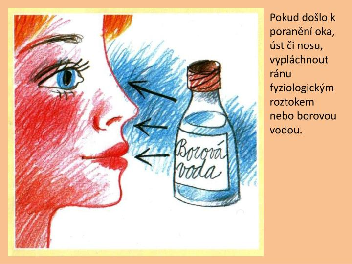 Pokud dolo k porann oka, st i nosu, vyplchnout rnu fyziologickm roztokem nebo borovou vodou.