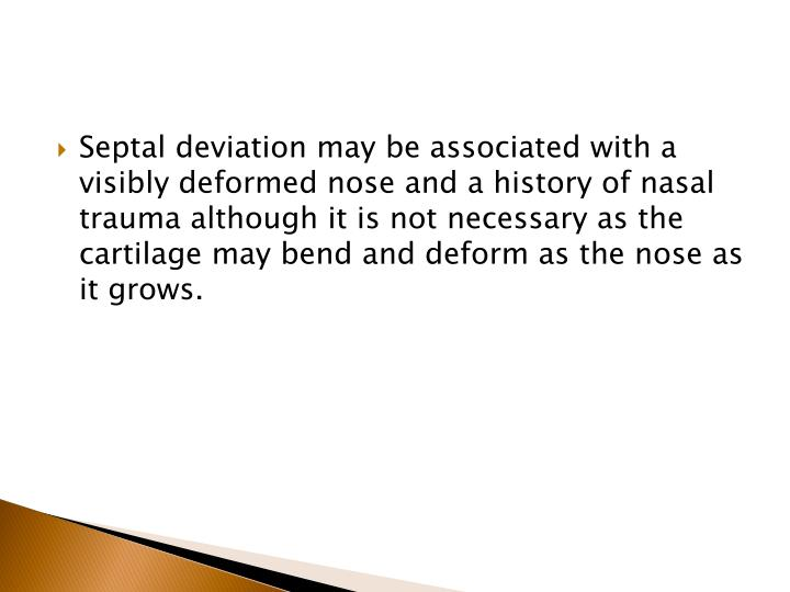 Septal deviation may be associated with a visibly deformed nose and a history of nasal trauma although it is not necessary as the cartilage may bend and deform as the nose as it grows.