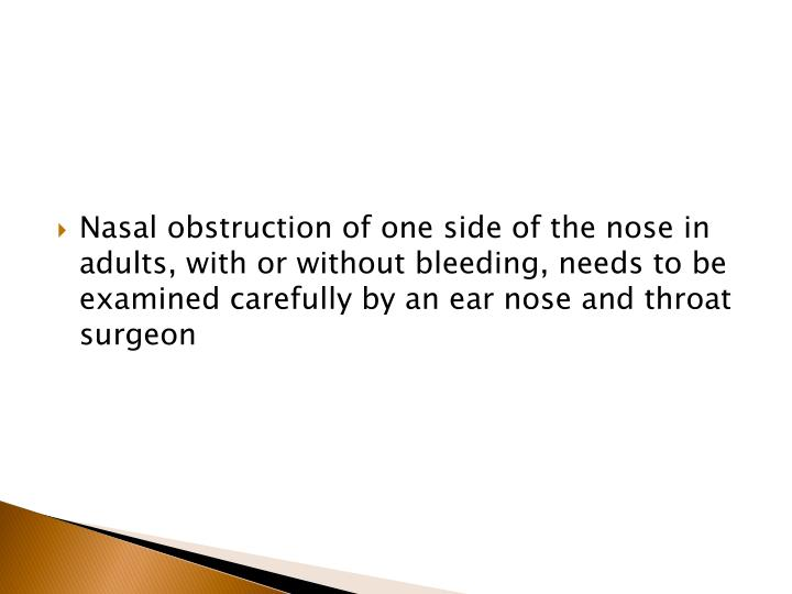 Nasal obstruction of one side of the nose in adults, with or without bleeding, needs to be examined carefully by an ear nose and throat surgeon