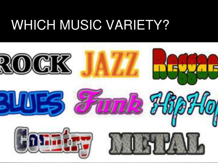 WHICH MUSIC VARIETY?
