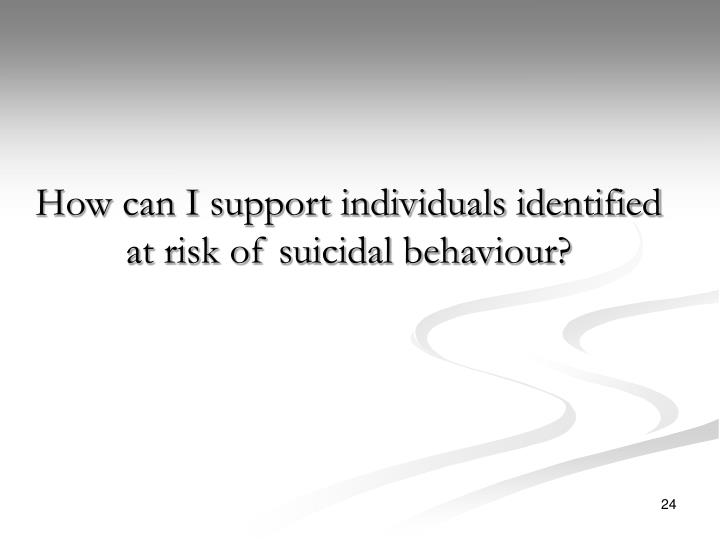 How can I support individuals identified at risk of suicidal behaviour?
