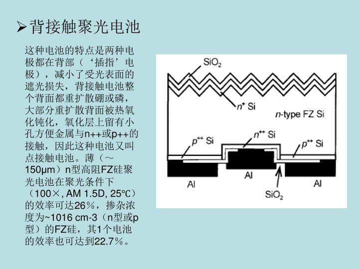 这种电池的特点是两种电极都在背部('插指'电极),减小了受光表面的遮光损失,背接触电池整个背面都重扩散硼或磷,大部分重扩散背面被热氧化钝化,氧化层上留有小孔方便金属与
