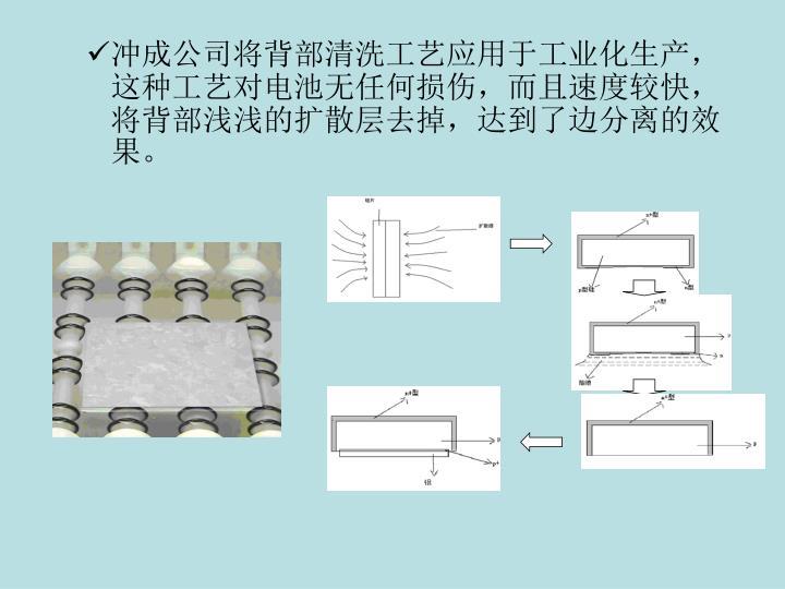 冲成公司将背部清洗工艺应用于工业化生产,这种工艺对电池无任何损伤,而且速度较快,将背部浅浅的扩散层去掉,达到了边分离的效果。