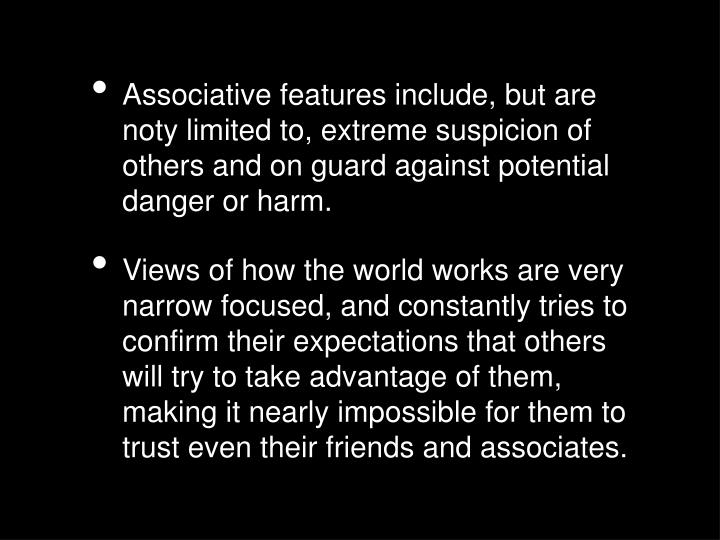 Associative features include, but are noty limited to, extreme suspicion of others and on guard agai...