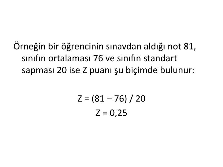 Örneğin bir öğrencinin sınavdan aldığı not 81, sınıfın ortalaması 76 ve sınıfın standart sapması 20 ise Z puanı şu biçimde bulunur: